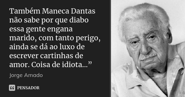 """Também Maneca Dantas não sabe por que diabo essa gente engana marido, com tanto perigo, ainda se dá ao luxo de escrever cartinhas de amor. Coisa de idiota...""""... Frase de Jorge Amado."""