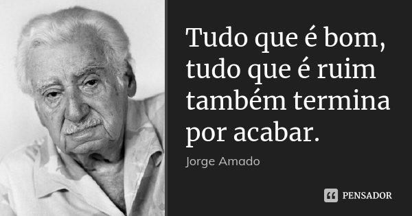 Tudo que é bom, tudo que é ruim também termina por acabar.... Frase de Jorge Amado.