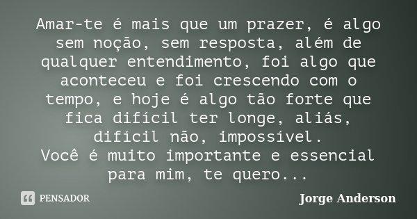 Amar-te é mais que um prazer, é algo sem noção, sem resposta, além de qualquer entendimento, foi algo que aconteceu e foi crescendo com o tempo, e hoje é algo t... Frase de Jorge Anderson.