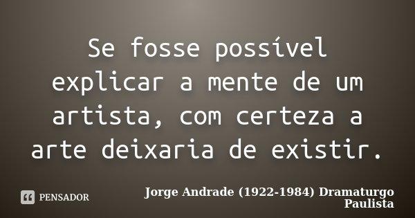 Se fosse possível explicar a mente de um artista, com certeza a arte deixaria de existir.... Frase de Jorge Andrade (1922-1984) Dramaturgo Paulista.