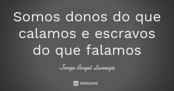 Somos donos do que calamos e escravos do que falamos... Frase de Jorge Angel Livraga.