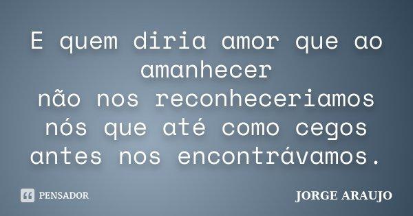 E quem diria amor que ao amanhecer não nos reconheceriamos nós que até como cegos antes nos encontrávamos.... Frase de Jorge Araújo.