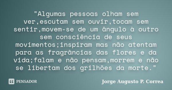 """""""Algumas pessoas olham sem ver,escutam sem ouvir,tocam sem sentir,movem-se de um ângulo à outro sem consciência de seus movimentos;inspiram mas não atentam... Frase de Jorge Augusto P. Correa."""