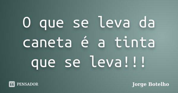O que se leva da caneta é a tinta que se leva!!!... Frase de Jorge Botelho.