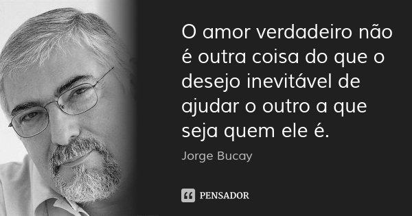 O amor verdadeiro não é outra coisa do que o desejo inevitável de ajudar o outro a que seja quem ele é.... Frase de Jorge Bucay.