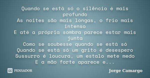 Quando se está só o silêncio é mais profundo As noites são mais longas, o frio mais intenso E até a própria sombra parece estar mais junta Como se soubesse quan... Frase de Jorge Camargo.