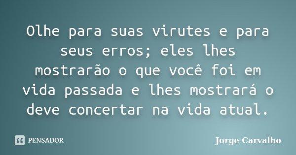 Olhe para suas virutes e para seus erros; eles lhes mostrarão o que você foi em vida passada e lhes mostrará o deve concertar na vida atual.... Frase de Jorge Carvalho.