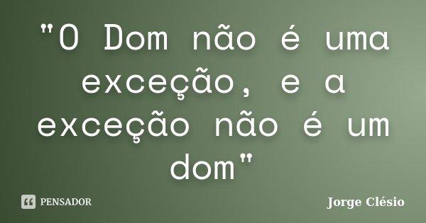 """""""O Dom não é uma exceção, e a exceção não é um dom""""... Frase de Jorge Clésio."""
