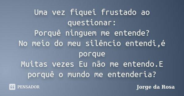 Uma vez fiquei frustado ao questionar: Porquê ninguem me entende? No meio do meu silêncio entendi,é porque Muitas vezes Eu não me entendo.E porquê o mundo me en... Frase de Jorge da Rosa.