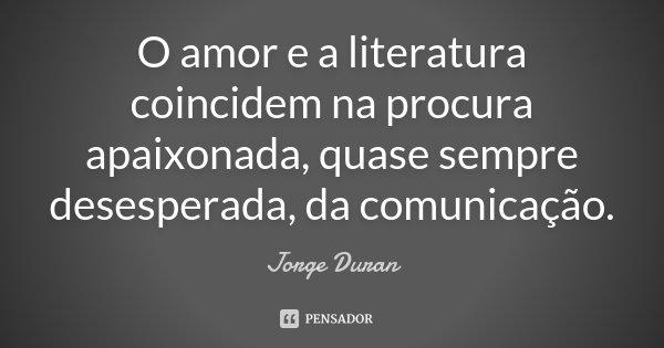 O amor e a literatura coincidem na procura apaixonada, quase sempre desesperada, da comunicação.... Frase de Jorge Duran.