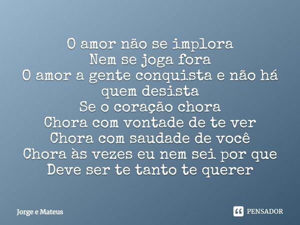 O Amor Não Se Implora Nem Se Joga Fora Jorge E Mateus