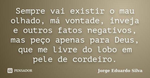 Sempre vai existir o mau olhado, má vontade, inveja e outros fatos negativos, mas peço apenas para Deus, que me livre do lobo em pele de cordeiro.... Frase de Jorge Eduardo Silva.