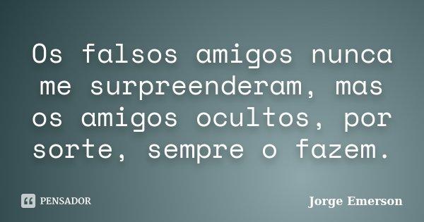 Os falsos amigos nunca me surpreenderam, mas os amigos ocultos, por sorte, sempre o fazem.... Frase de Jorge Emerson.