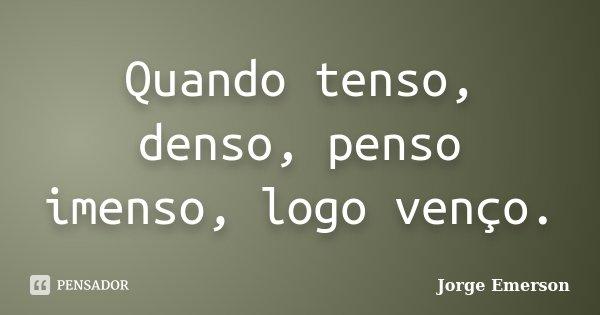 Quando tenso, denso, penso imenso, logo venço.... Frase de Jorge Emerson.