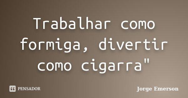 """Trabalhar como formiga, divertir como cigarra""""... Frase de Jorge Emerson."""
