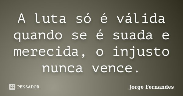 A luta só é válida quando se é suada e merecida, o injusto nunca vence.... Frase de Jorge Fernandes.
