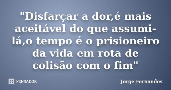 """""""Disfarçar a dor,é mais aceitável do que assumi-lá,o tempo é o prisioneiro da vida em rota de colisão com o fim""""... Frase de Jorge Fernandes."""