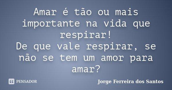 Amar é tão ou mais importante na vida que respirar! De que vale respirar, se não se tem um amor para amar?... Frase de Jorge Ferreira dos Santos.