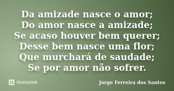 Da amizade nasce o amor; Do amor nasce a amizade; Se acaso houver bem querer; Desse bem nasce uma flor; Que murchará de saudade; Se por amor não sofrer.... Frase de Jorge Ferreira dos Santos.