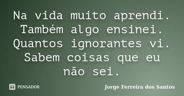 Na vida muito aprendi. Também algo ensinei. Quantos ignorantes vi. Sabem coisas que eu não sei.... Frase de Jorge Ferreira dos Santos.