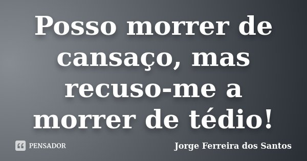 Posso morrer de cansaço, mas recuso-me a morrer de tédio!... Frase de Jorge Ferreira dos Santos.