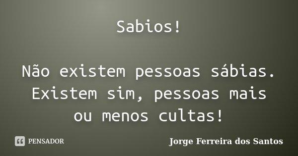 Sabios! Não existem pessoas sábias. Existem sim, pessoas mais ou menos cultas!... Frase de Jorge Ferreira dos Santos.