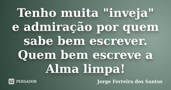 """Tenho muita """"inveja"""" e admiração por quem sabe bem escrever. Quem bem escreve a Alma limpa!... Frase de Jorge Ferreira dos Santos."""