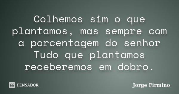 Colhemos sim o que plantamos, mas sempre com a porcentagem do senhor Tudo que plantamos receberemos em dobro.... Frase de Jorge Firmino.