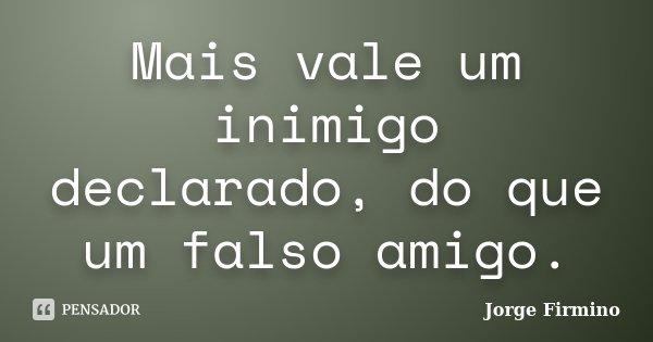 Mais vale um inimigo declarado, do que um falso amigo.... Frase de Jorge Firmino.