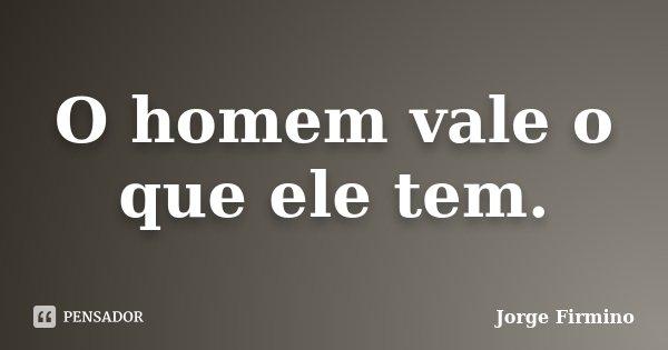 O homem vale o que ele tem.... Frase de Jorge Firmino.