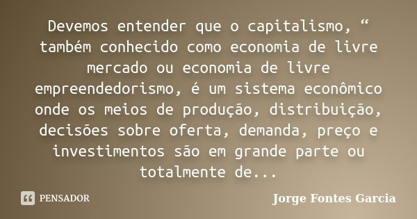 """Devemos entender que o capitalismo, """" também conhecido como economia de livre mercado ou economia de livre empreendedorismo, é um sistema econômico onde os meio... Frase de Jorge Fontes Garcia."""