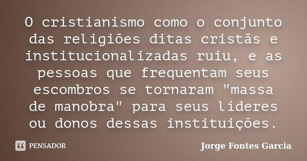 """O cristianismo como o conjunto das religiões ditas cristãs e institucionalizadas ruiu, e as pessoas que frequentam seus escombros se tornaram """"massa de man... Frase de Jorge Fontes Garcia."""