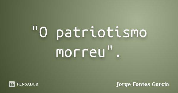 """""""O patriotismo morreu"""".... Frase de Jorge Fontes Garcia."""