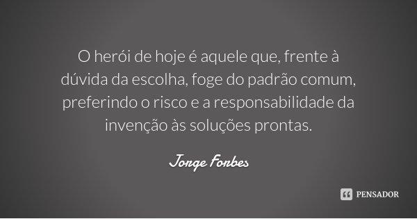 O herói de hoje é aquele que, frente à dúvida da escolha, foge do padrão comum, preferindo o risco e a responsabilidade da invenção às soluções prontas.... Frase de Jorge Forbes.