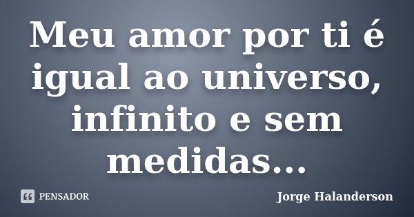 Meu amor por ti é igual ao universo, infinito e sem medidas...... Frase de Jorge Halanderson.