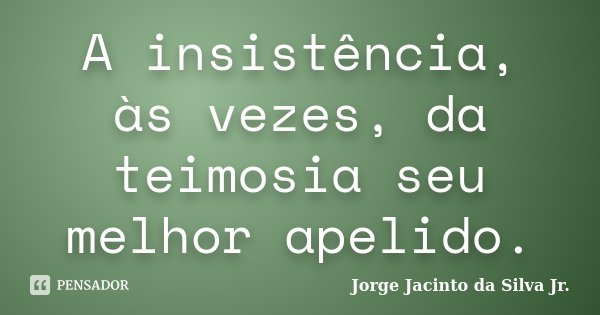 """""""A Insistência, às vezes, da teimosia seu melhor apelido"""".... Frase de Jorge Jacinto da Silva Jr.."""