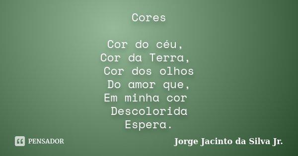 Cores Cor do céu, Cor da Terra, Cor dos olhos Do amor que, Em minha cor Descolorida Espera.... Frase de Jorge Jacinto da Silva Jr.