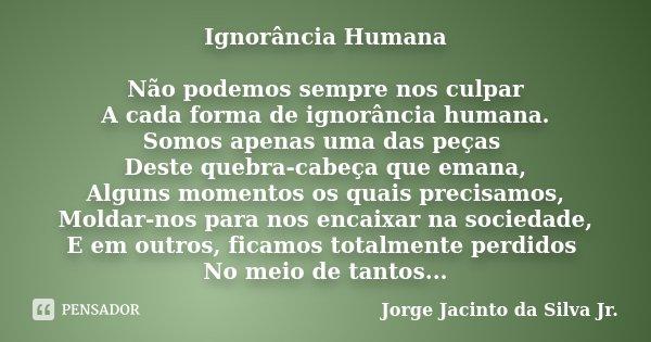 Ignorância Humana Não podemos sempre nos culpar A cada forma de ignorância humana. Somos apenas uma das peças Deste quebra-cabeça que emana, Alguns momentos os ... Frase de Jorge Jacinto da Silva Jr.