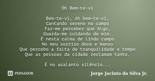 Óh Bem-te-vi Bem-te-vi, óh bem-te-vi, Cantando sereno no campo Faz-me perceber que Algo, Guarda-me cuidando de mim. É nesta calma de lindo campo No meu sorriso ... Frase de Jorge Jacinto da Silva Jr.