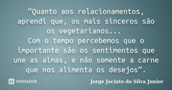 """""""Quanto aos relacionamentos, aprendi que, os mais sinceros são os vegetarianos... Com o tempo percebemos que o importante são os sentimentos que une as almas, e... Frase de Jorge Jacinto da Silva Junior."""