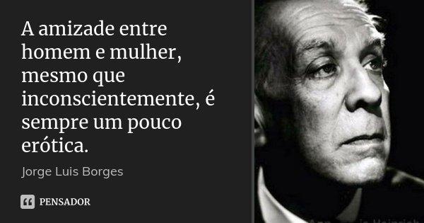 A Amizade Entre Homem E Mulher Mesmo Jorge Luis Borges