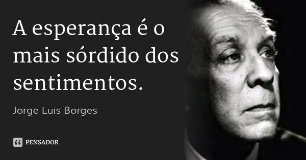 A esperança é o mais sórdido dos sentimentos.... Frase de Jorge Luis Borges.
