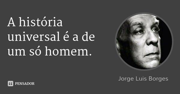 A história universal é a de um só homem.... Frase de Jorge Luis Borges.