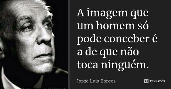 A imagem que um homem só pode conceber é a de que não toca ninguém.... Frase de Jorge Luis Borges.