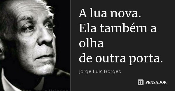A lua nova. Ela também a olha de outra porta.... Frase de Jorge Luis Borges.
