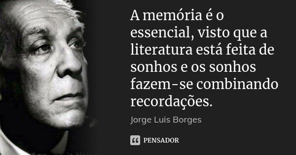 A memória é o essencial, visto que a literatura está feita de sonhos e os sonhos fazem-se combinando recordações.... Frase de Jorge Luis Borges.