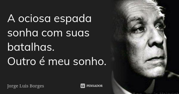 A ociosa espada sonha com suas batalhas. Outro é meu sonho.... Frase de Jorge Luis Borges.