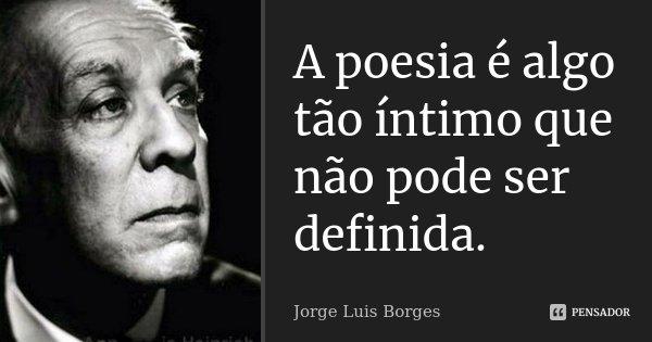 A poesia é algo tão íntimo que não pode ser definida.... Frase de Jorge Luis Borges.