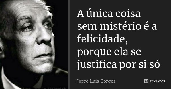 A única coisa sem mistério é a felicidade, porque ela se justifica por si só... Frase de Jorge luis Borges.