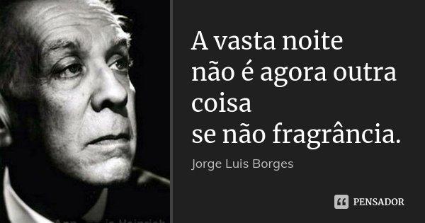 A vasta noite não é agora outra coisa se não fragrância.... Frase de Jorge Luis Borges.